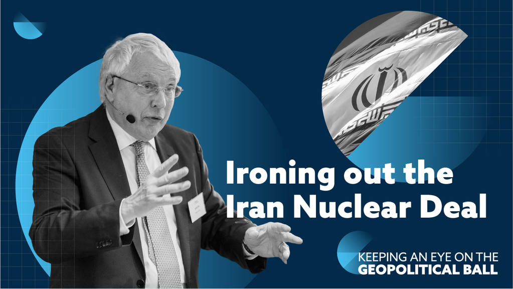 Ironing out the Iran Nuclear Deal - Keeping an Eye on the Geopolitical Ball